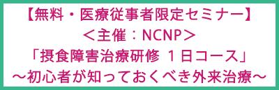 【無料・医療従事者限定セミナー】 <主催:NCNP>「摂食障害治療研修 1日コース」~初心者が知っておくべき外来治療~